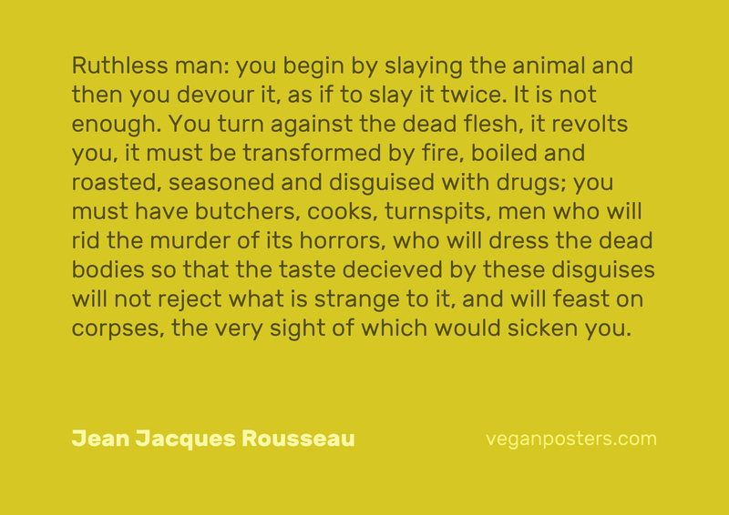 Ruthless man: you begin by slaying the animal and then you devour it, as if to slay it twice. It is not enough. You turn against the dead flesh, it revolts you, it must be transformed by fire, boiled and roasted, seasoned and disguised with drugs; you must have butchers, cooks, turnspits, men who will rid the murder of its horrors, who will dress the dead bodies so that the taste decieved by these disguises will not reject what is strange to it, and will feast on corpses, the very sight of which would sicken you.