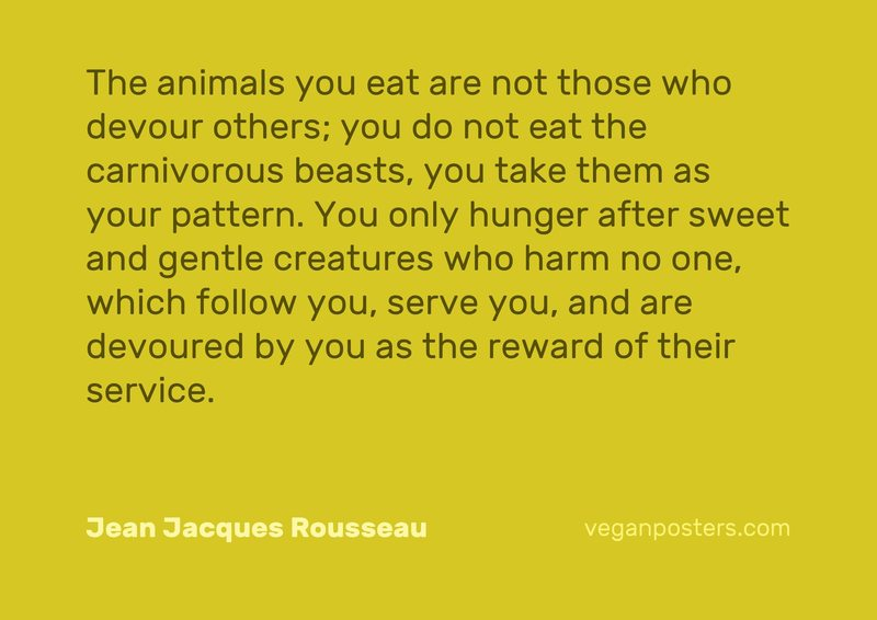 The animals you eat are not those who devour others; you do not eat the carnivorous beasts, you take them as your pattern. You only hunger after sweet and gentle creatures who harm no one, which follow you, serve you, and are devoured by you as the reward of their service.
