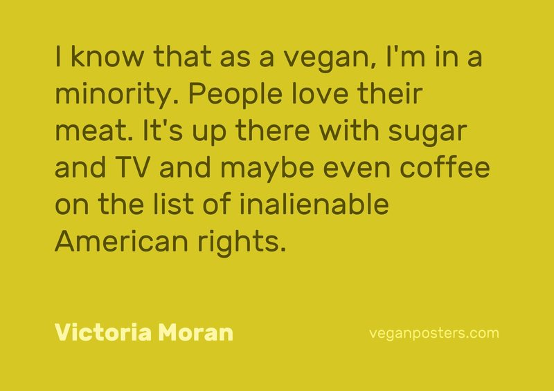 I know that as a vegan, I'm in a minority. People love their meat. It's up there with sugar and TV and maybe even coffee on the list of inalienable American rights.