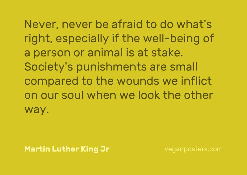 Never, never be afraid to do what's right, especially if the well-being of a person or animal is at stake. Society's punishments are small compared to the wounds we inflict on our soul when we look the other way.