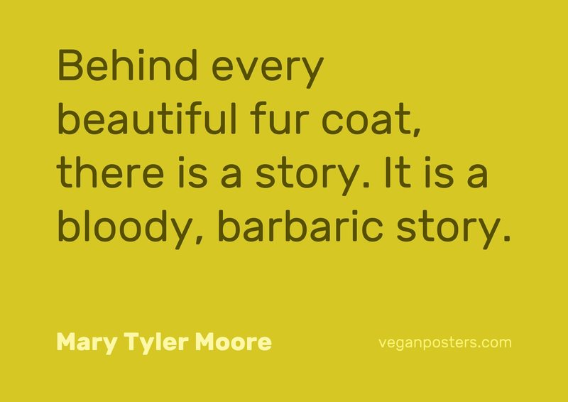 Behind every beautiful fur coat, there is a story. It is a bloody, barbaric story.