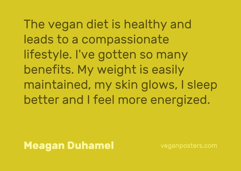 The vegan diet is healthy and leads to a compassionate lifestyle. I've gotten so many benefits. My weight is easily maintained, my skin glows, I sleep better and I feel more energized.