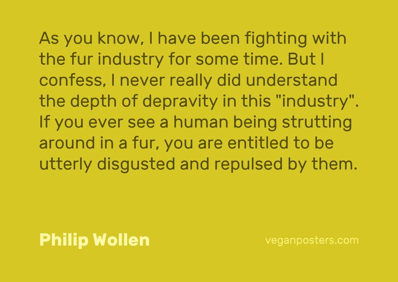 "As you know, I have been fighting with the fur industry for some time. But I confess, I never really did understand the depth of depravity in this ""industry"". If you ever see a human being strutting around in a fur, you are entitled to be utterly disgusted and repulsed by them."