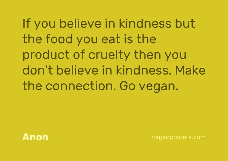 If you believe in kindness but the food you eat is the product of cruelty then you don't believe in kindness. Make the connection. Go vegan.