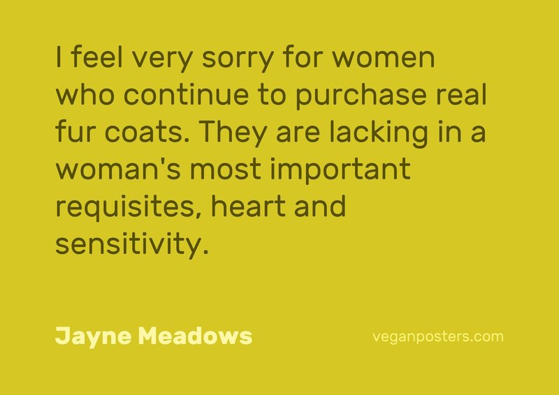 I feel very sorry for women who continue to purchase real fur coats. They are lacking in a woman's most important requisites, heart and sensitivity.