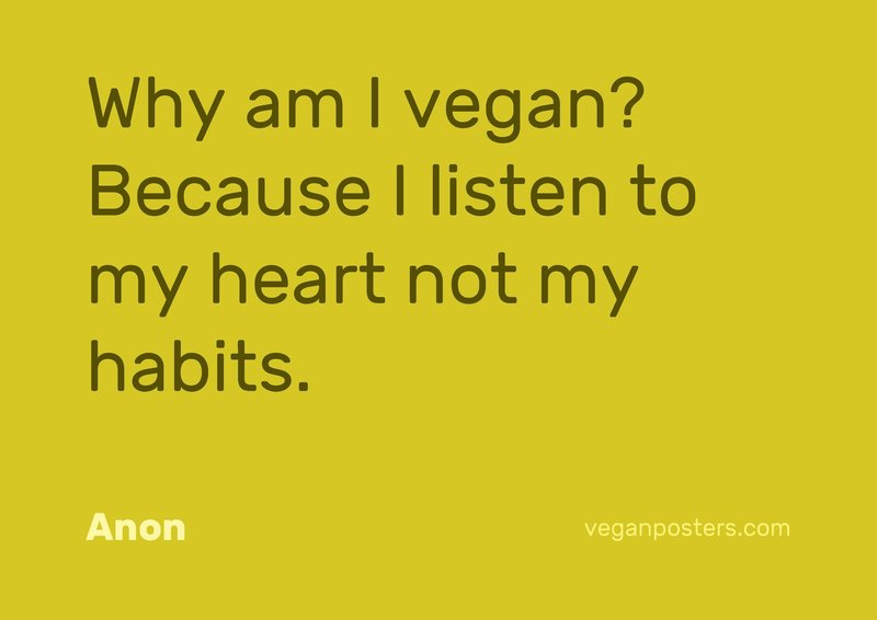 Why am I vegan? Because I listen to my heart not my habits.