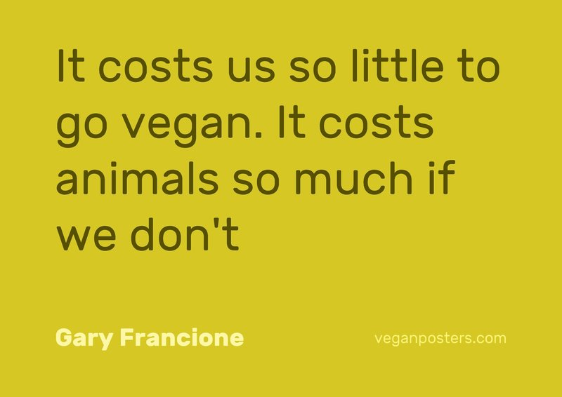 It costs us so little to go vegan. It costs animals so much if we don't