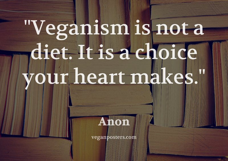 Veganism is not a diet. It is a choice your heart makes.