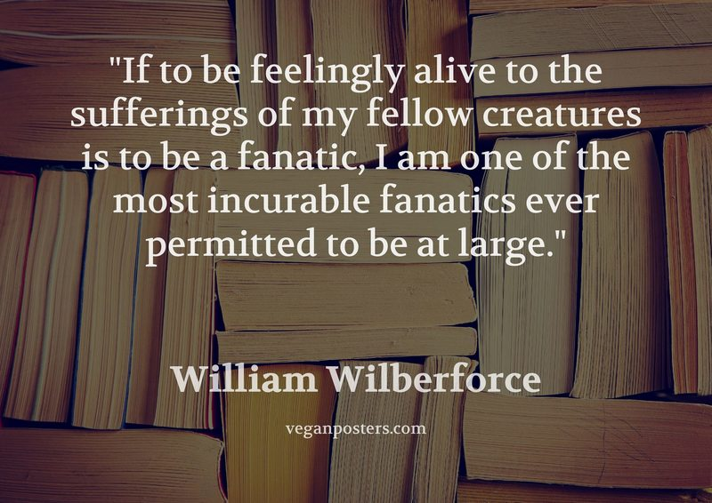 If to be feelingly alive to the sufferings of my fellow creatures is to be a fanatic, I am one of the most incurable fanatics ever permitted to be at large.