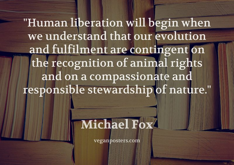 Human liberation will begin when we understand that our evolution and fulfilment are contingent on the recognition of animal rights and on a compassionate and responsible stewardship of nature.