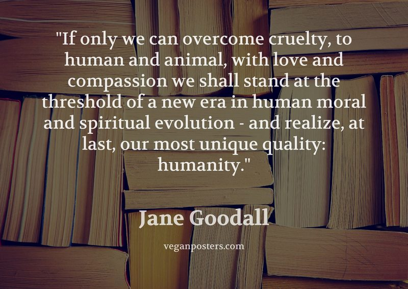 If only we can overcome cruelty, to human and animal, with love and compassion we shall stand at the threshold of a new era in human moral and spiritual evolution - and realize, at last, our most unique quality: humanity.