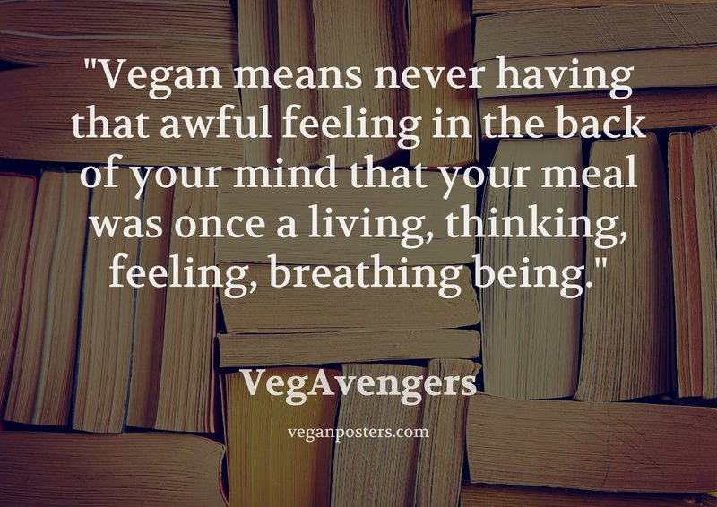 Vegan means never having that awful feeling in the back of your mind that your meal was once a living, thinking, feeling, breathing being.