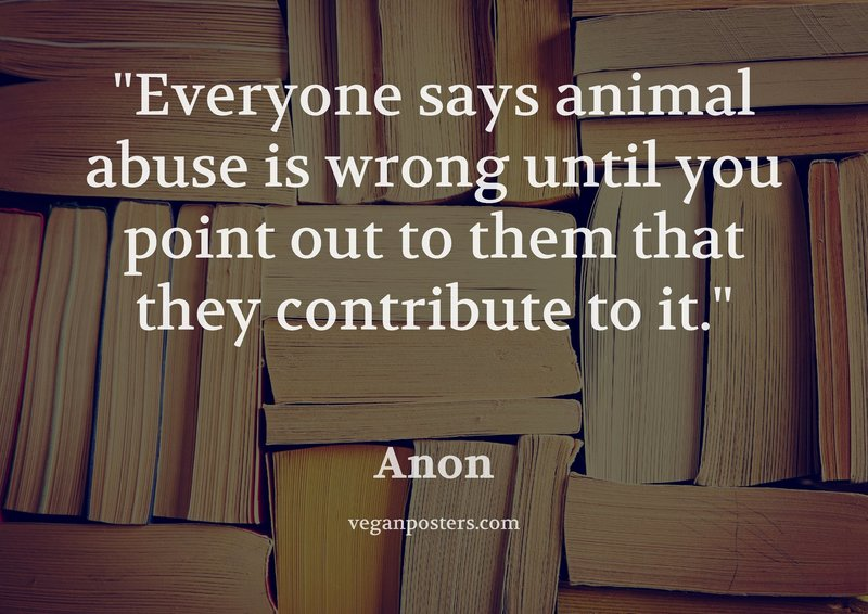 Everyone says animal abuse is wrong until you point out to them that they contribute to it.