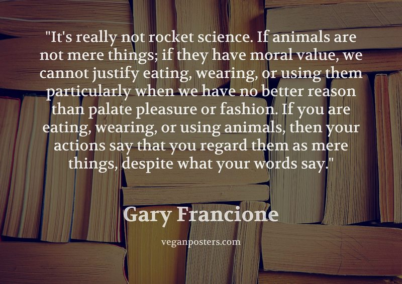 It's really not rocket science. If animals are not mere things; if they have moral value, we cannot justify eating, wearing, or using them particularly when we have no better reason than palate pleasure or fashion. If you are eating, wearing, or using animals, then your actions say that you regard them as mere things, despite what your words say.