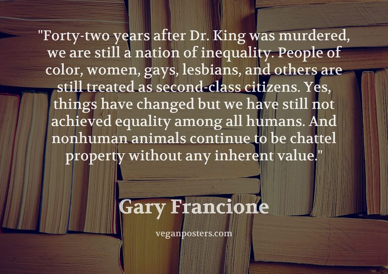 Forty-two years after Dr. King was murdered, we are still a nation of inequality. People of color, women, gays, lesbians, and others are still treated as second-class citizens. Yes, things have changed but we have still not achieved equality among all humans. And nonhuman animals continue to be chattel property without any inherent value.