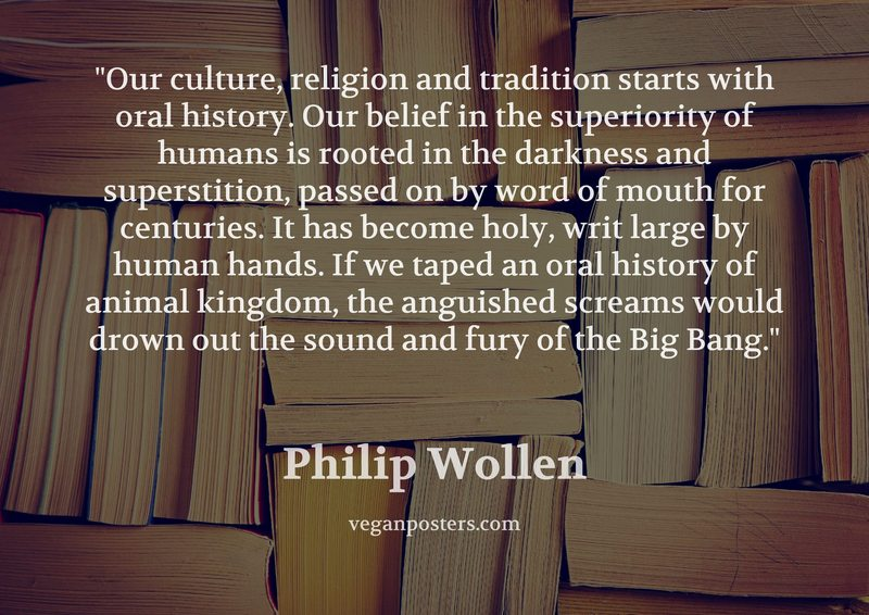 Our culture, religion and tradition starts with oral history. Our belief in the superiority of humans is rooted in the darkness and superstition, passed on by word of mouth for centuries. It has become holy, writ large by human hands. If we taped an oral history of animal kingdom, the anguished screams would drown out the sound and fury of the Big Bang.