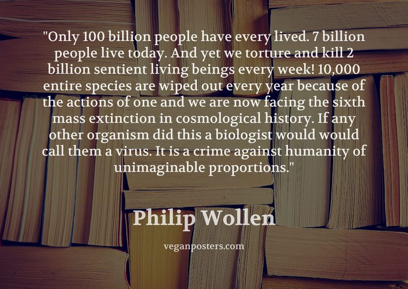 Only 100 billion people have every lived. 7 billion people live today. And yet we torture and kill 2 billion sentient living beings every week! 10,000 entire species are wiped out every year because of the actions of one and we are now facing the sixth mass extinction in cosmological history. If any other organism did this a biologist would would call them a virus. It is a crime against humanity of unimaginable proportions.