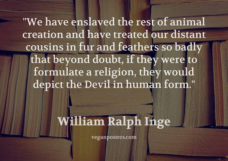 We have enslaved the rest of animal creation and have treated our distant cousins in fur and feathers so badly that beyond doubt, if they were to formulate a religion, they would depict the Devil in human form.