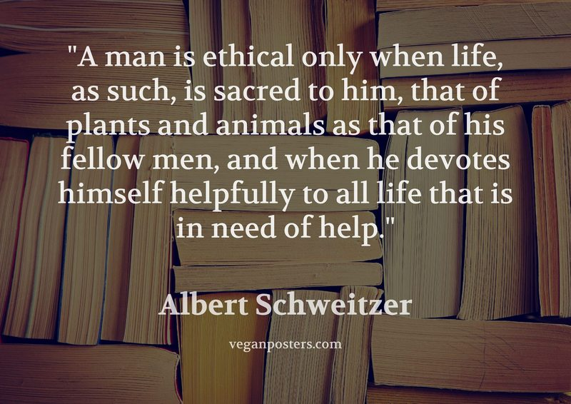 A man is ethical only when life, as such, is sacred to him, that of plants and animals as that of his fellow men, and when he devotes himself helpfully to all life that is in need of help.