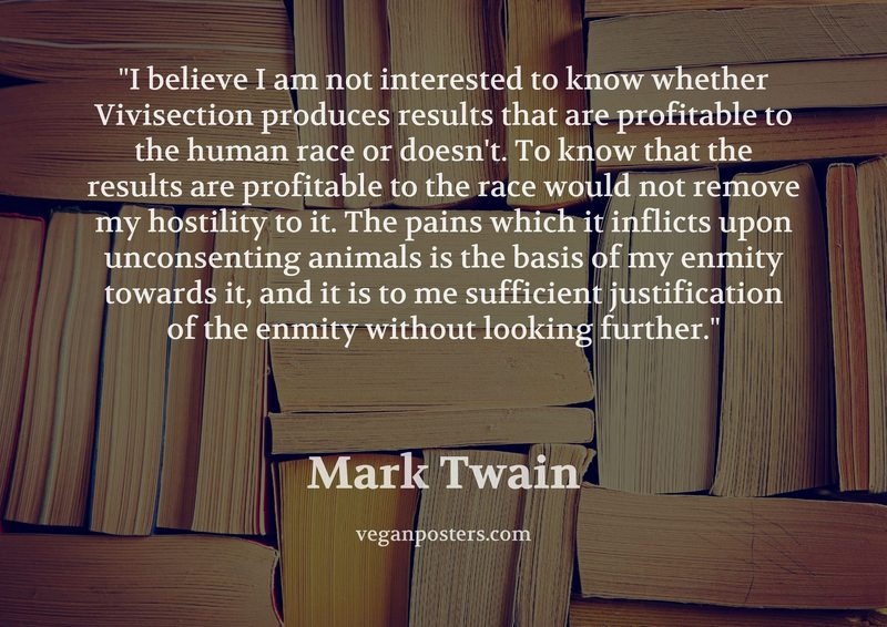 I believe I am not interested to know whether Vivisection produces results that are profitable to the human race or doesn't. To know that the results are profitable to the race would not remove my hostility to it. The pains which it inflicts upon unconsenting animals is the basis of my enmity towards it, and it is to me sufficient justification of the enmity without looking further.