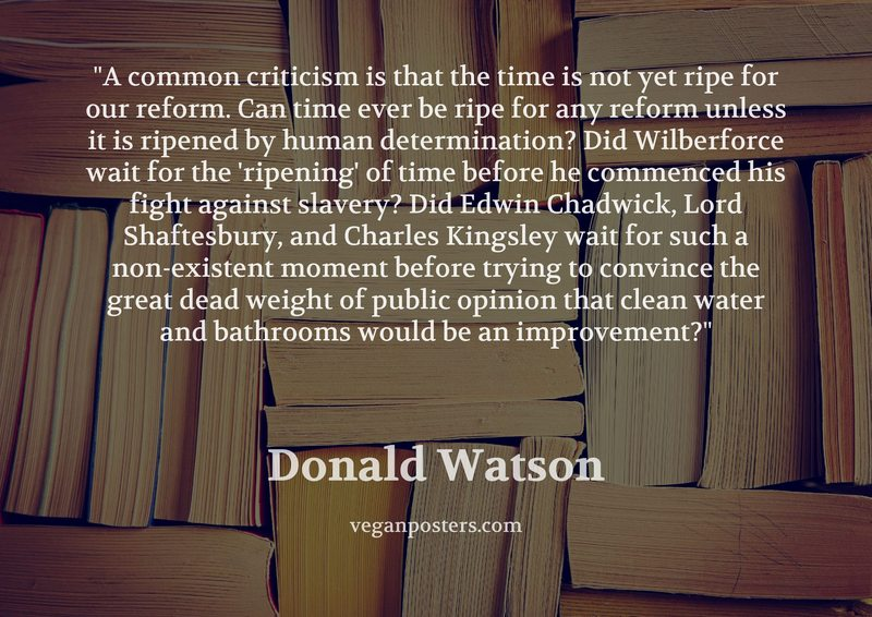 A common criticism is that the time is not yet ripe for our reform. Can time ever be ripe for any reform unless it is ripened by human determination? Did Wilberforce wait for the 'ripening' of time before he commenced his fight against slavery? Did Edwin Chadwick, Lord Shaftesbury, and Charles Kingsley wait for such a non-existent moment before trying to convince the great dead weight of public opinion that clean water and bathrooms would be an improvement?
