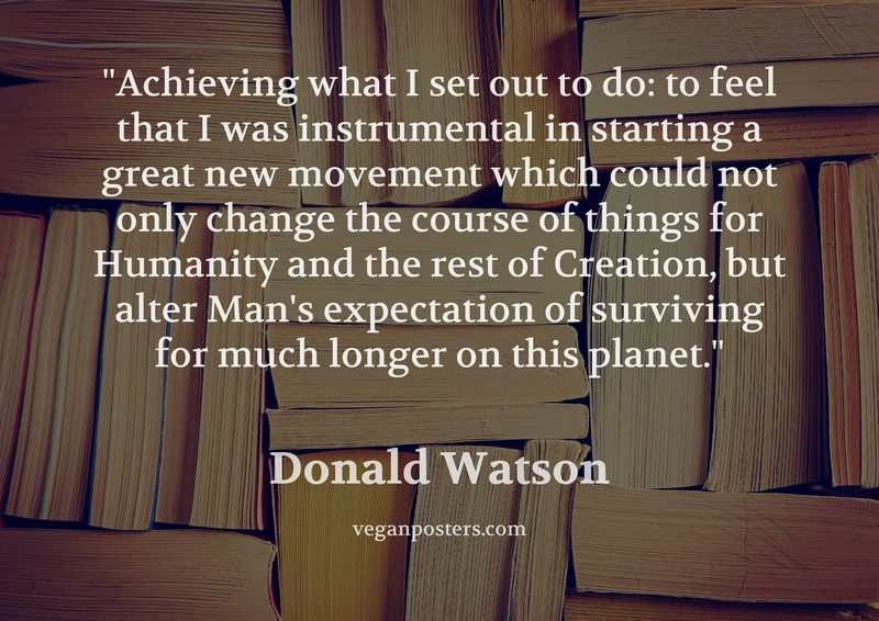 Achieving what I set out to do: to feel that I was instrumental in starting a great new movement which could not only change the course of things for Humanity and the rest of Creation, but alter Man's expectation of surviving for much longer on this planet.