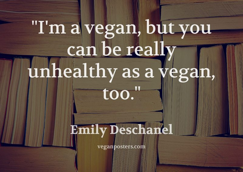 I'm a vegan, but you can be really unhealthy as a vegan, too.