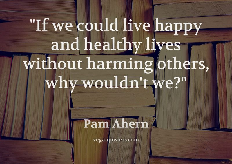 If we could live happy and healthy lives without harming others, why wouldn't we?
