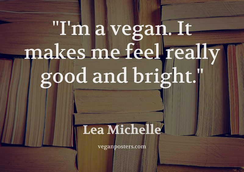 I'm a vegan. It makes me feel really good and bright.