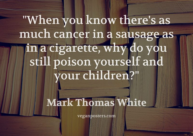 When you know there's as much cancer in a sausage as in a cigarette, why do you still poison yourself and your children?