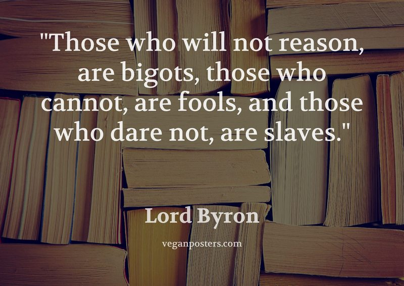 Those who will not reason, are bigots, those who cannot, are fools, and those who dare not, are slaves.