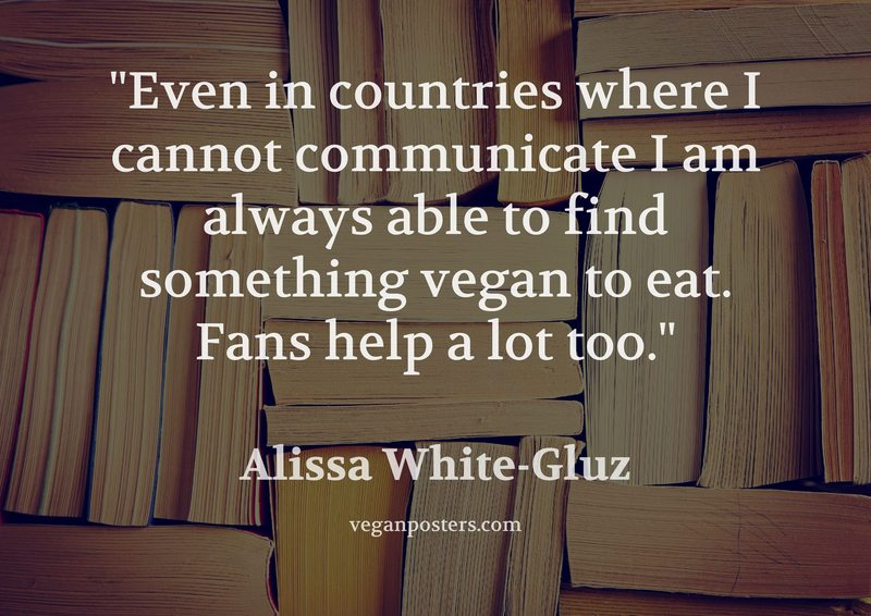 Even in countries where I cannot communicate I am always able to find something vegan to eat. Fans help a lot too.
