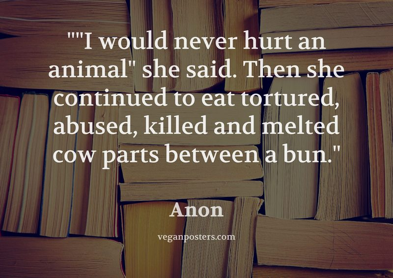 """I would never hurt an animal"" she said. Then she continued to eat tortured, abused, killed and melted cow parts between a bun."