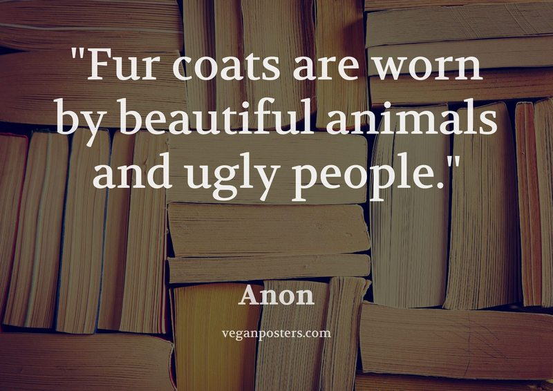 Fur coats are worn by beautiful animals and ugly people.