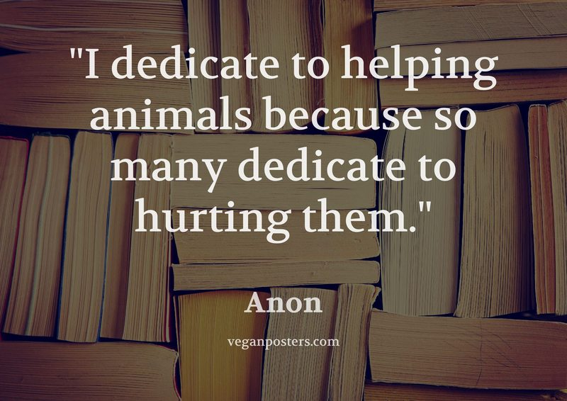 I dedicate to helping animals because so many dedicate to hurting them.