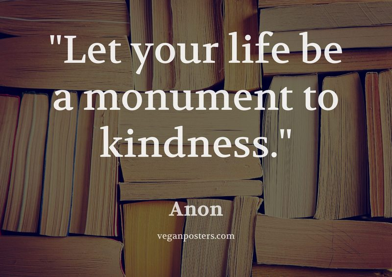 Let your life be a monument to kindness.