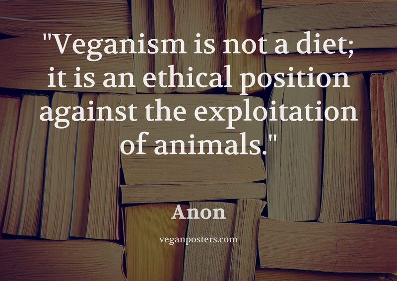 Veganism is not a diet; it is an ethical position against the exploitation of animals.