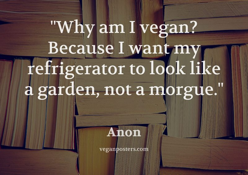 Why am I vegan? Because I want my refrigerator to look like a garden, not a morgue.