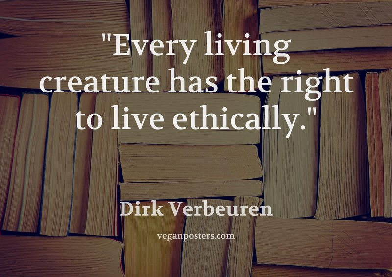 Every living creature has the right to live ethically.