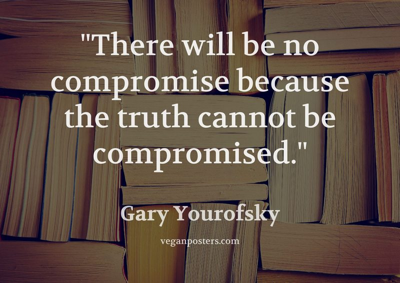 There will be no compromise because the truth cannot be compromised.