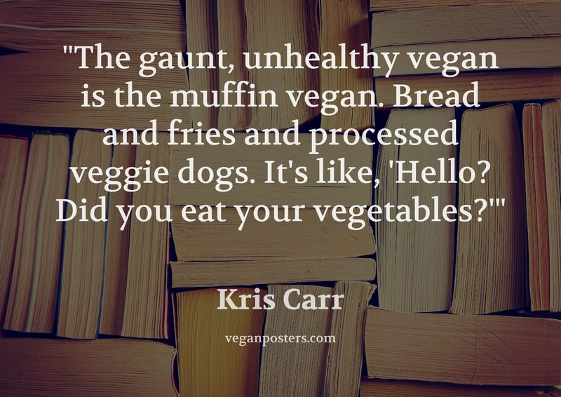 The gaunt, unhealthy vegan is the muffin vegan. Bread and fries and processed veggie dogs. It's like, 'Hello? Did you eat your vegetables?'
