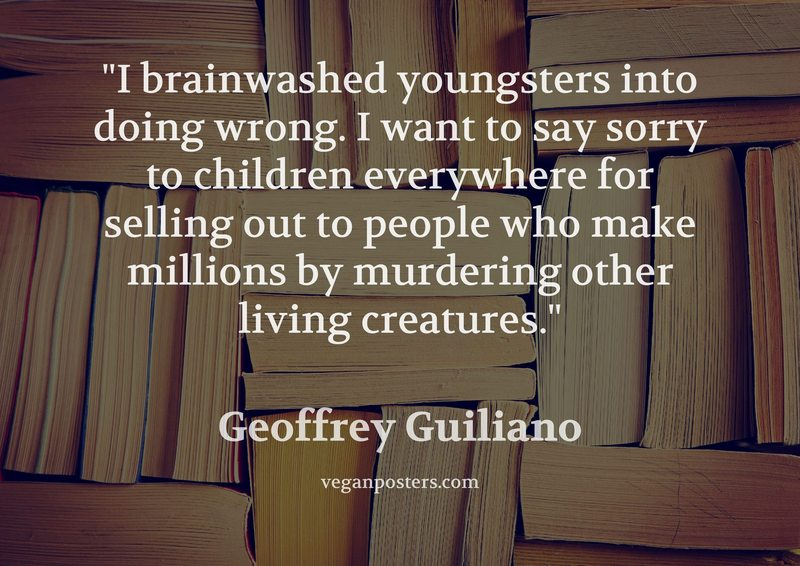 I brainwashed youngsters into doing wrong. I want to say sorry to children everywhere for selling out to people who make millions by murdering other living creatures.