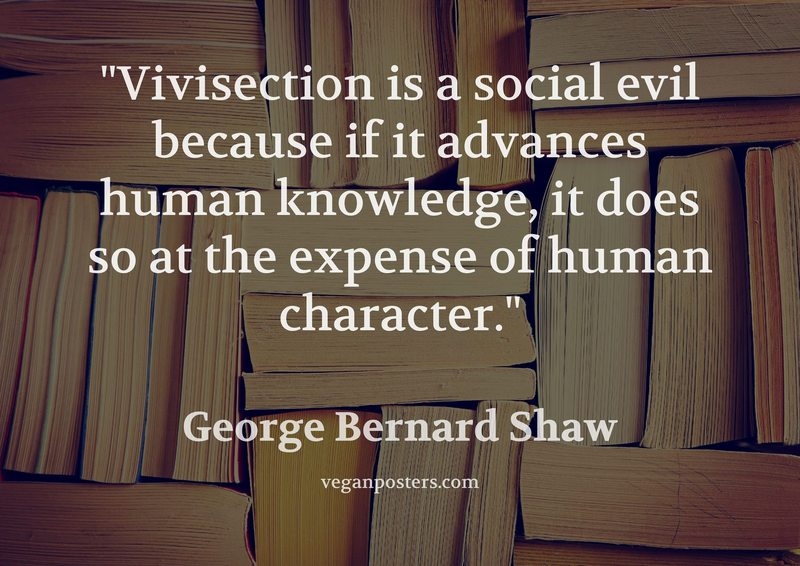 Vivisection is a social evil because if it advances human knowledge, it does so at the expense of human character.