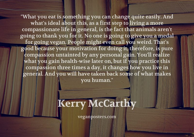 What you eat is something you can change quite easily. And what's ideal about this, as a first step to living a more compassionate life in general, is the fact that animals aren't going to thank you for it. No one is going to give you a medal for going vegan. People might even call you weird. That's good because your motivation for doing it, therefore, is pure compassion untainted by any personal gain. You'll realize what you gain health-wise later on, but if you practice this compassion three times a day, it changes how you live in general. And you will have taken back some of what makes you human.