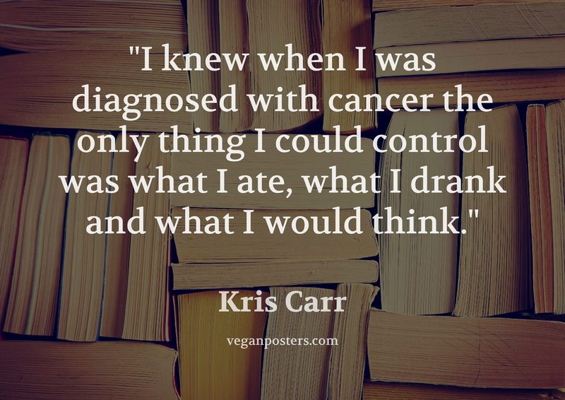 I knew when I was diagnosed with cancer the only thing I could control was what I ate, what I drank and what I would think.