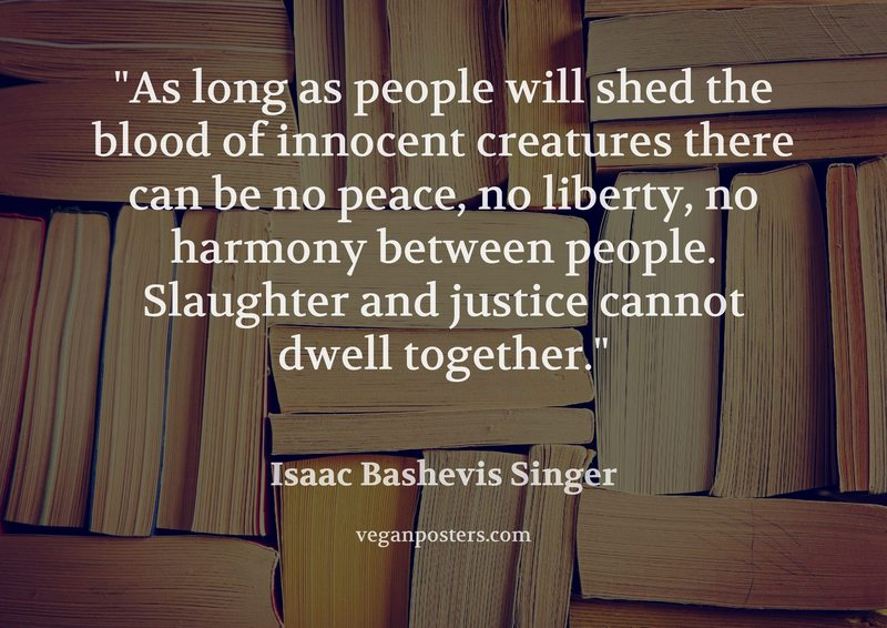 As long as people will shed the blood of innocent creatures there can be no peace, no liberty, no harmony between people. Slaughter and justice cannot dwell together.