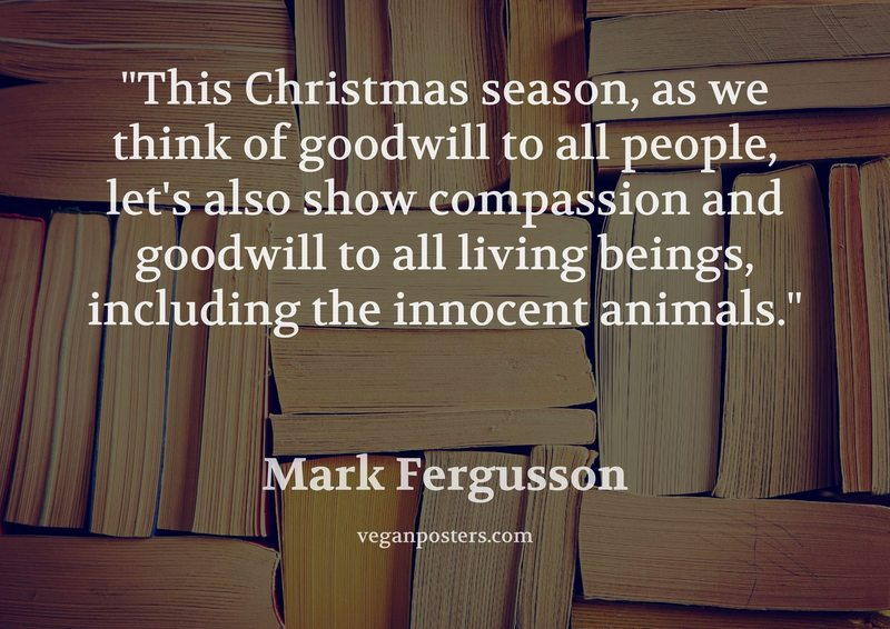 This Christmas season, as we think of goodwill to all people, let's also show compassion and goodwill to all living beings, including the innocent animals.