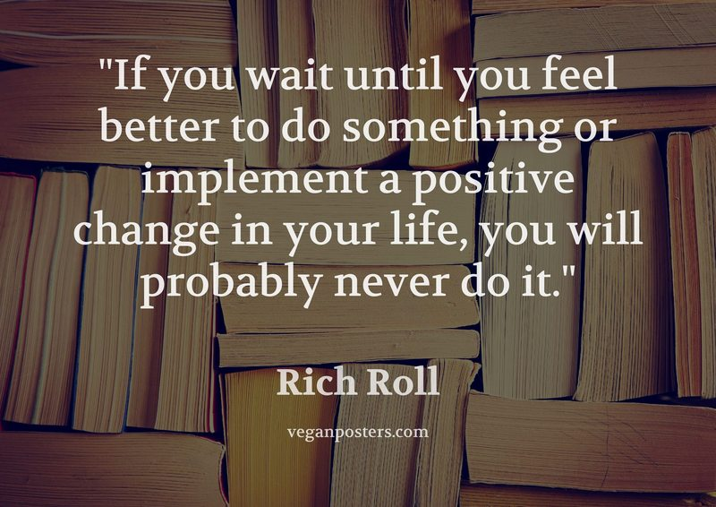 If you wait until you feel better to do something or implement a positive change in your life, you will probably never do it.