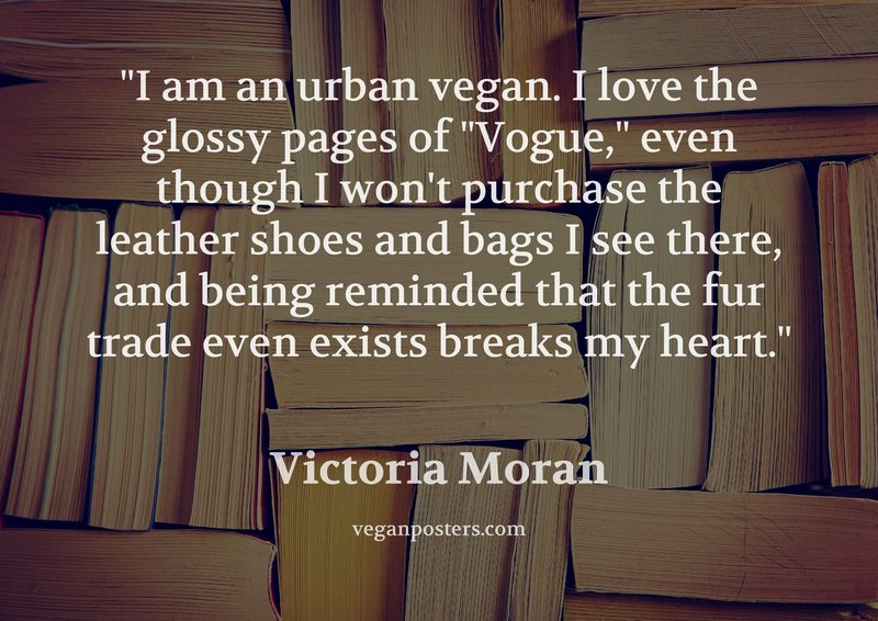"""I am an urban vegan. I love the glossy pages of """"Vogue,"""" even though I won't purchase the leather shoes and bags I see there, and being reminded that the fur trade even exists breaks my heart."""