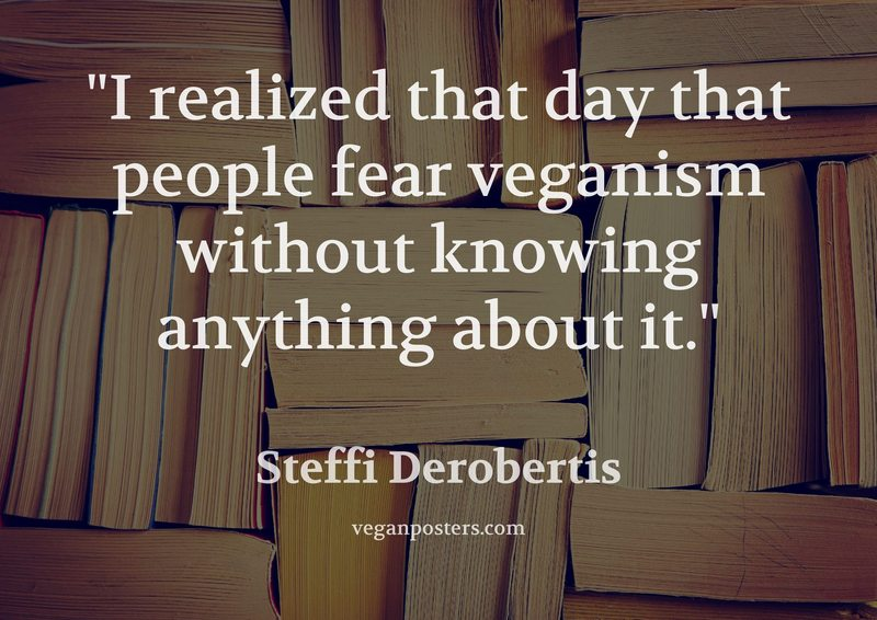 I realized that day that people fear veganism without knowing anything about it.